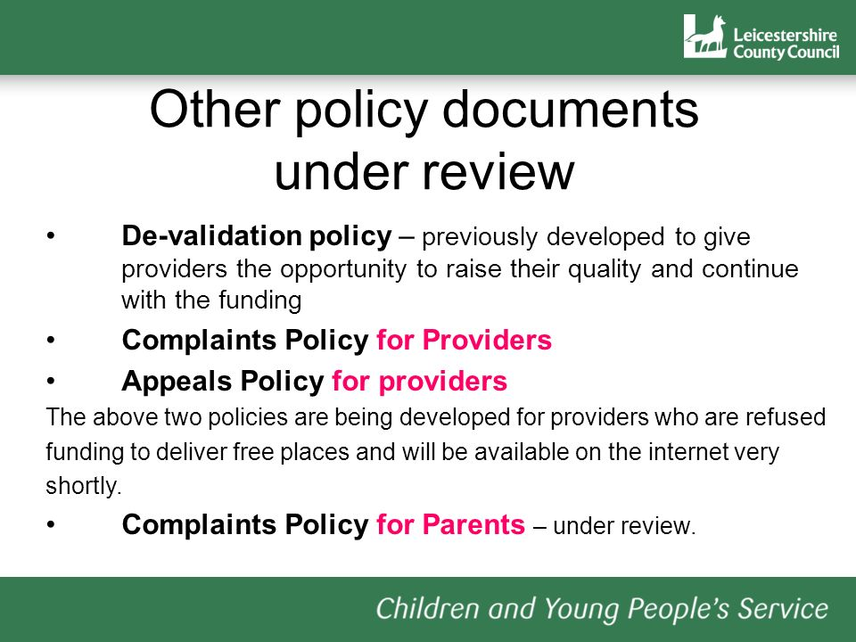 De-validation policy – previously developed to give providers the opportunity to raise their quality and continue with the funding Complaints Policy for Providers Appeals Policy for providers The above two policies are being developed for providers who are refused funding to deliver free places and will be available on the internet very shortly.
