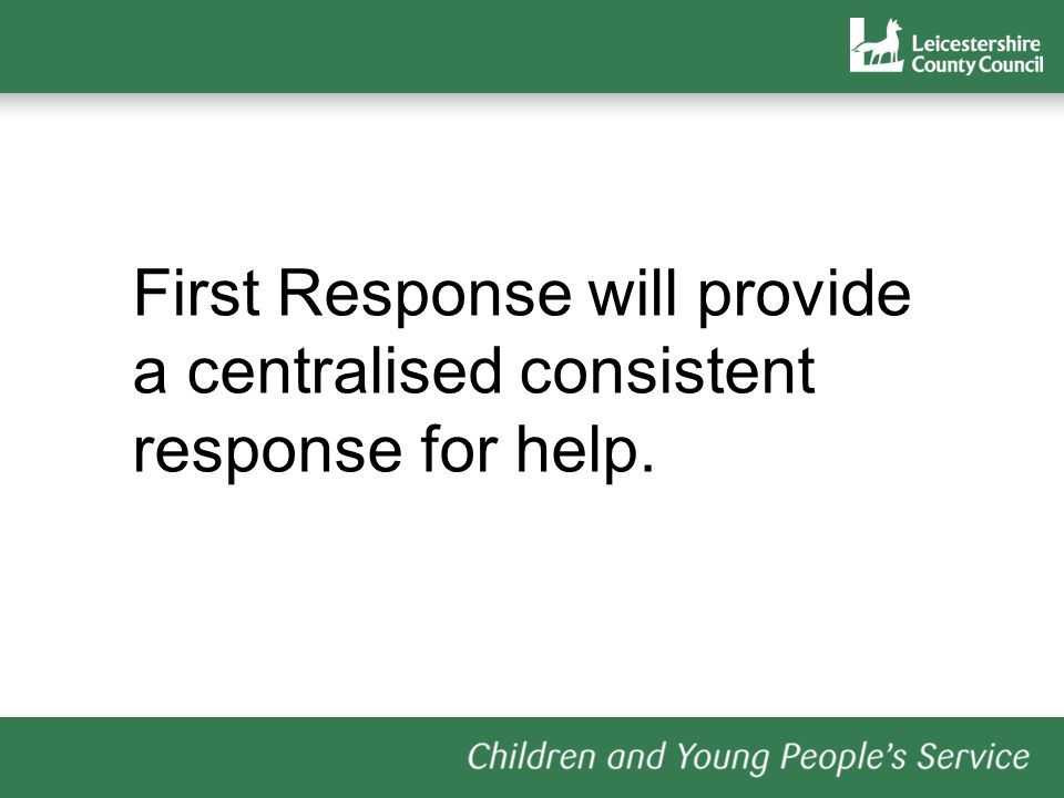 First Response will provide a centralised consistent response for help.