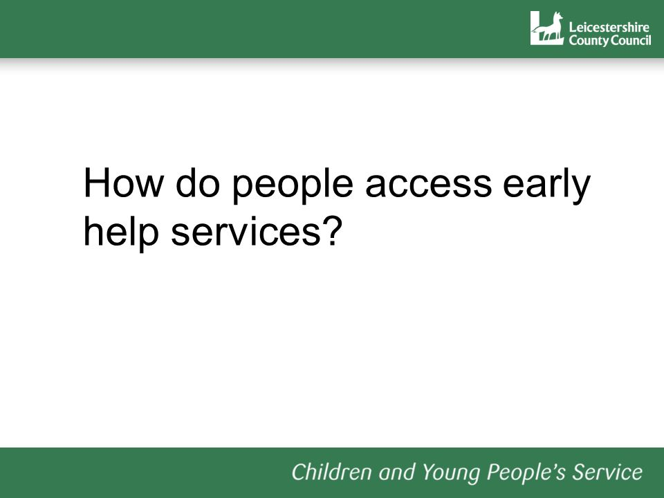A single referral form: a request for service form http://www.leics.gov.uk/commonassessment framework