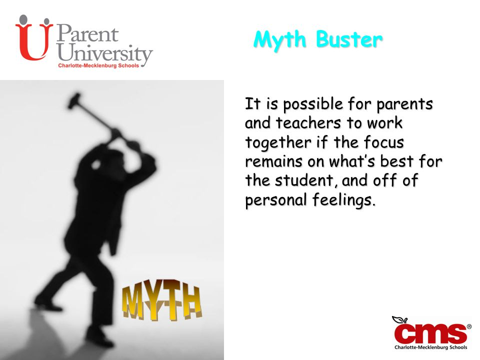 Myth Buster It is possible for parents and teachers to work together if the focus remains on whats best for the student, and off of personal feelings.