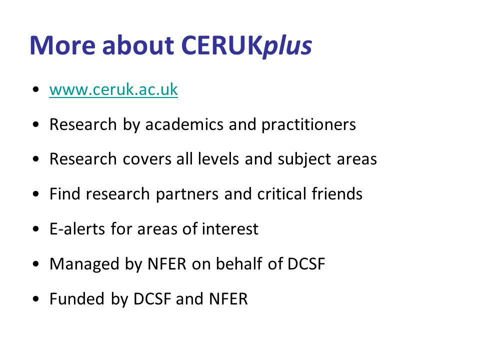 More about CERUKplus www.ceruk.ac.uk Research by academics and practitioners Research covers all levels and subject areas Find research partners and critical friends E-alerts for areas of interest Managed by NFER on behalf of DCSF Funded by DCSF and NFER