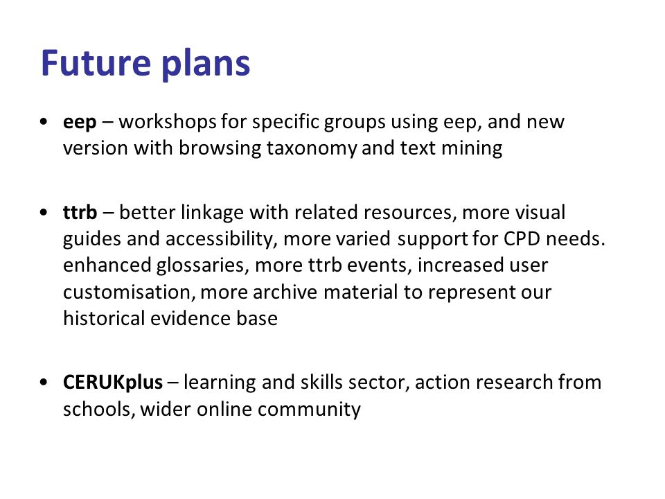Future plans eep – workshops for specific groups using eep, and new version with browsing taxonomy and text mining ttrb – better linkage with related resources, more visual guides and accessibility, more varied support for CPD needs.