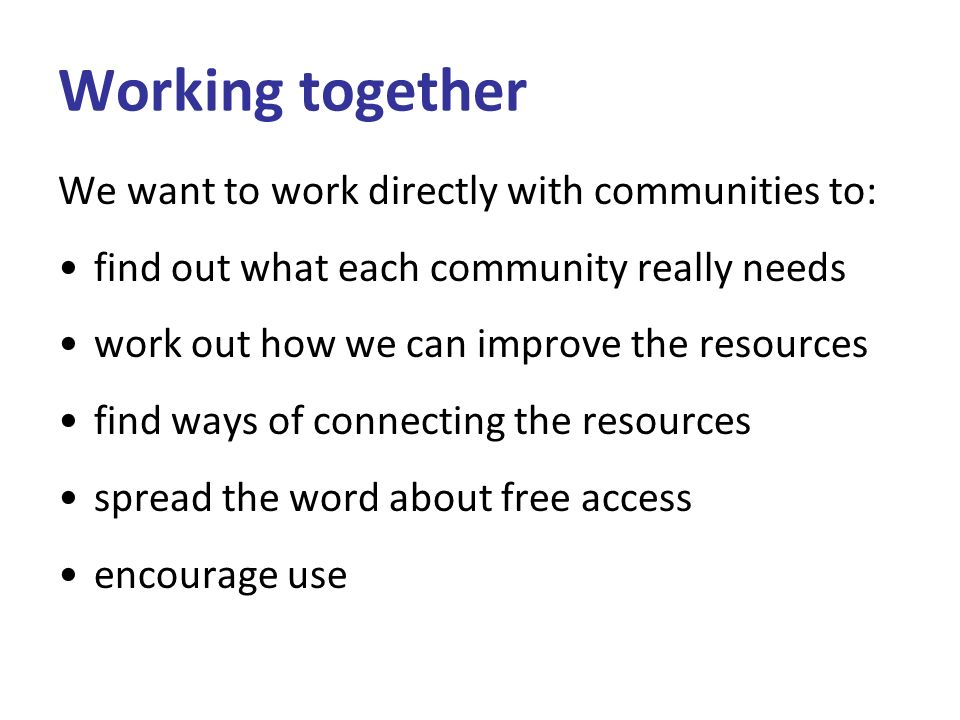 Working together We want to work directly with communities to: find out what each community really needs work out how we can improve the resources find ways of connecting the resources spread the word about free access encourage use