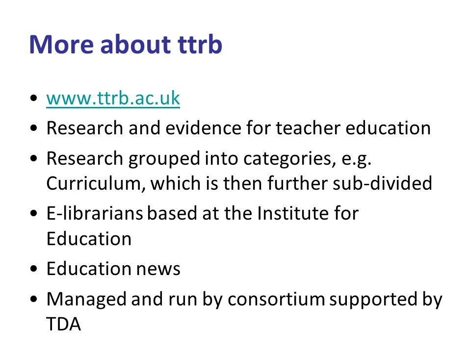 More about ttrb www.ttrb.ac.uk Research and evidence for teacher education Research grouped into categories, e.g.