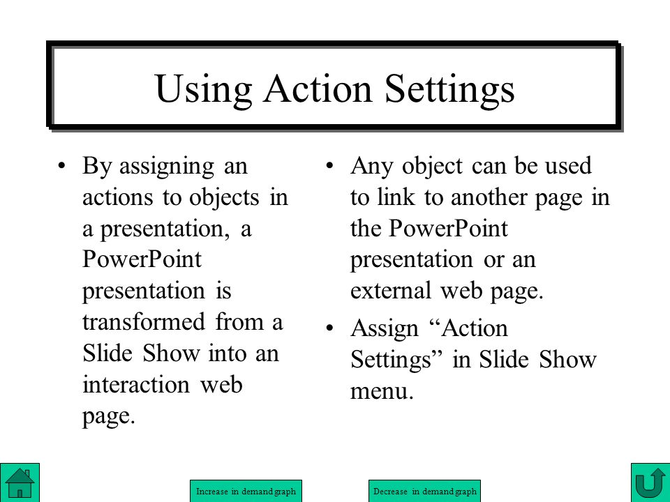 Increase in demand graphDecrease in demand graph Using Action Settings By assigning an actions to objects in a presentation, a PowerPoint presentation is transformed from a Slide Show into an interactive web page.