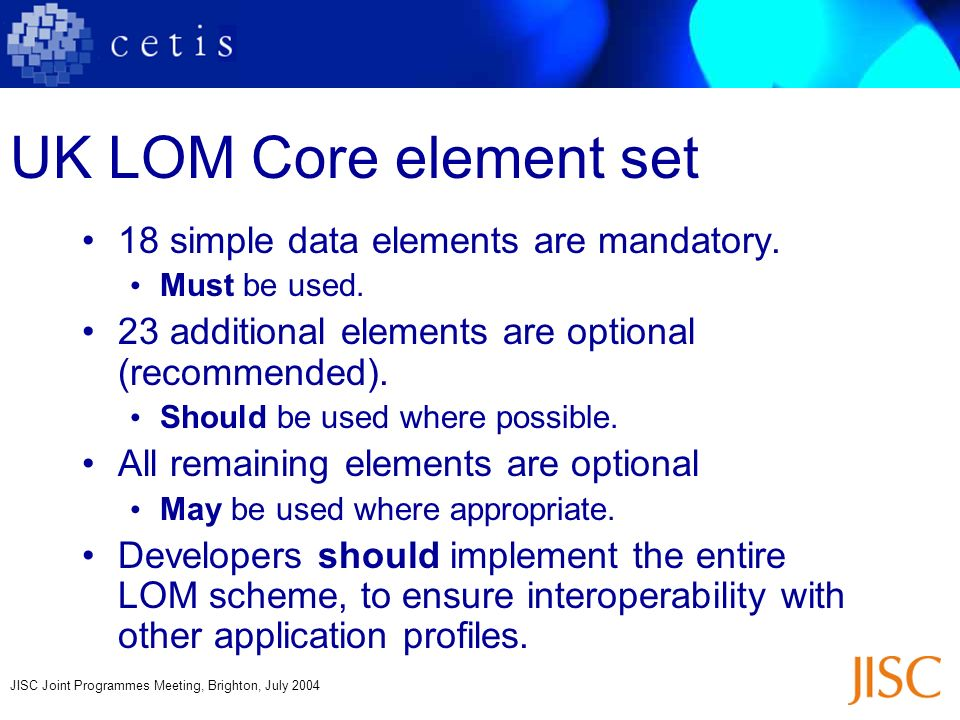 JISC Joint Programmes Meeting, Brighton, July 2004 UK LOM Core element set 18 simple data elements are mandatory. Must be used. 23 additional elements