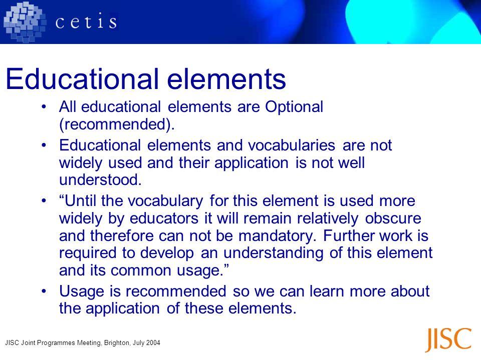 JISC Joint Programmes Meeting, Brighton, July 2004 Educational elements All educational elements are Optional (recommended). Educational elements and