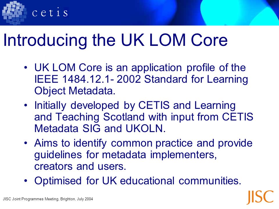 JISC Joint Programmes Meeting, Brighton, July 2004 Introducing the UK LOM Core UK LOM Core is an application profile of the IEEE 1484.12.1- 2002 Stand