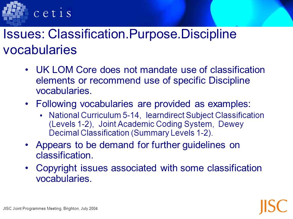 JISC Joint Programmes Meeting, Brighton, July 2004 Issues: Classification.Purpose.Discipline vocabularies UK LOM Core does not mandate use of classifi