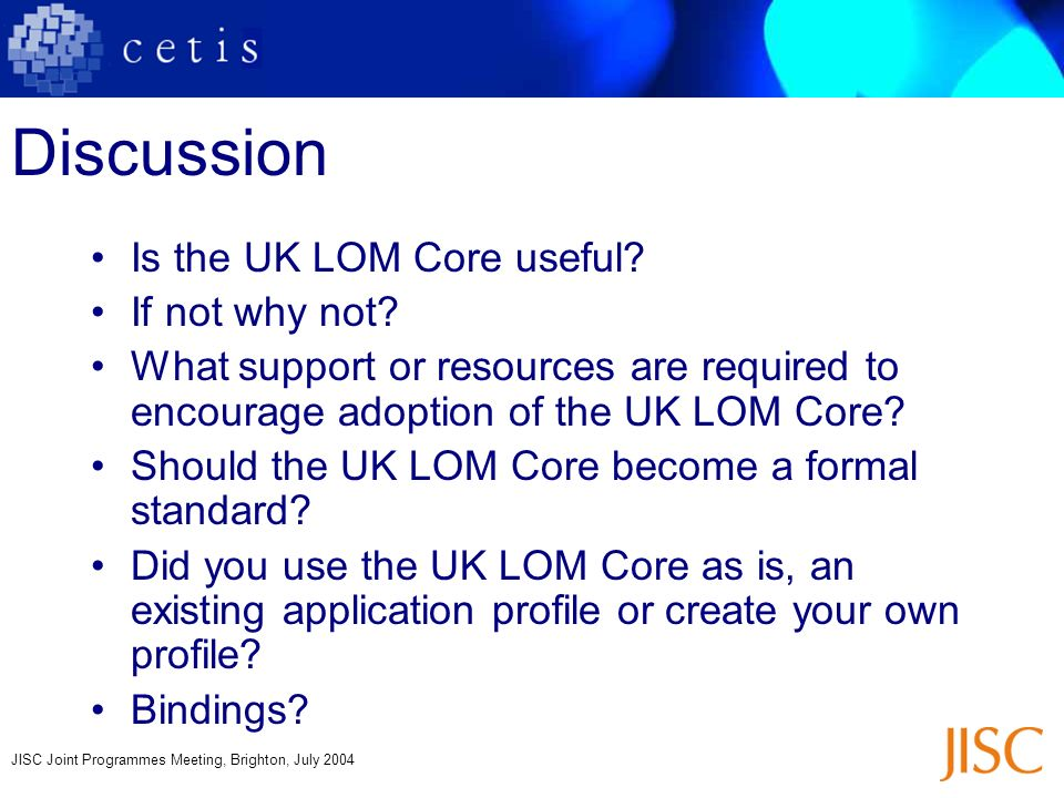 JISC Joint Programmes Meeting, Brighton, July 2004 Discussion Is the UK LOM Core useful? If not why not? What support or resources are required to enc