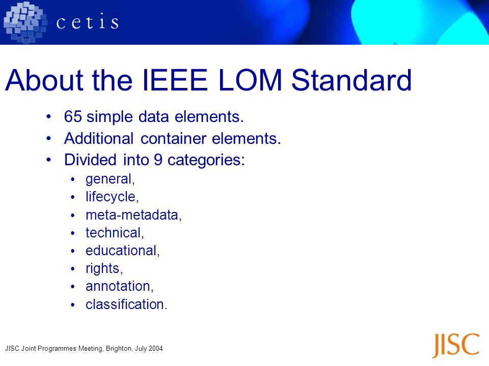 JISC Joint Programmes Meeting, Brighton, July 2004 About the IEEE LOM Standard 65 simple data elements. Additional container elements. Divided into 9