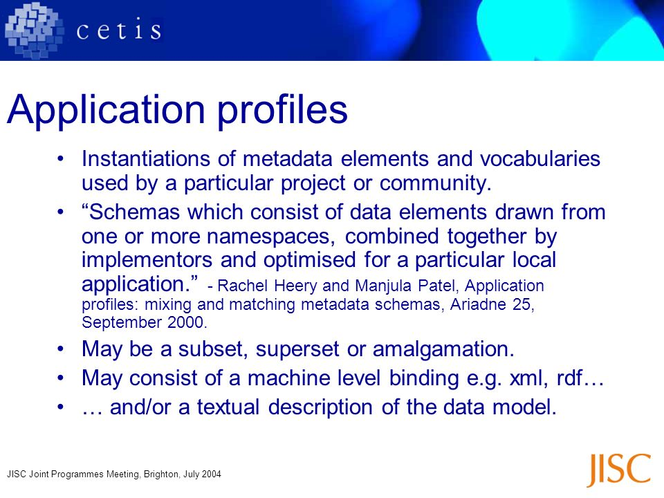JISC Joint Programmes Meeting, Brighton, July 2004 Application profiles Instantiations of metadata elements and vocabularies used by a particular proj