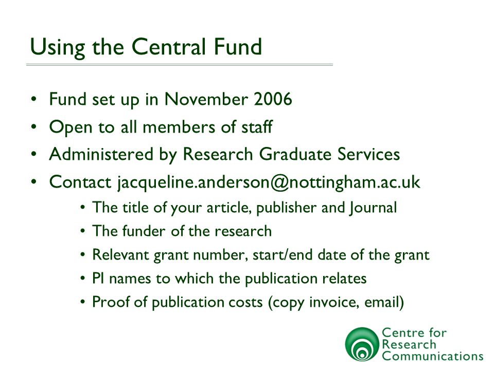 Using the Central Fund Fund set up in November 2006 Open to all members of staff Administered by Research Graduate Services Contact jacqueline.anderson@nottingham.ac.uk The title of your article, publisher and Journal The funder of the research Relevant grant number, start/end date of the grant PI names to which the publication relates Proof of publication costs (copy invoice, email)