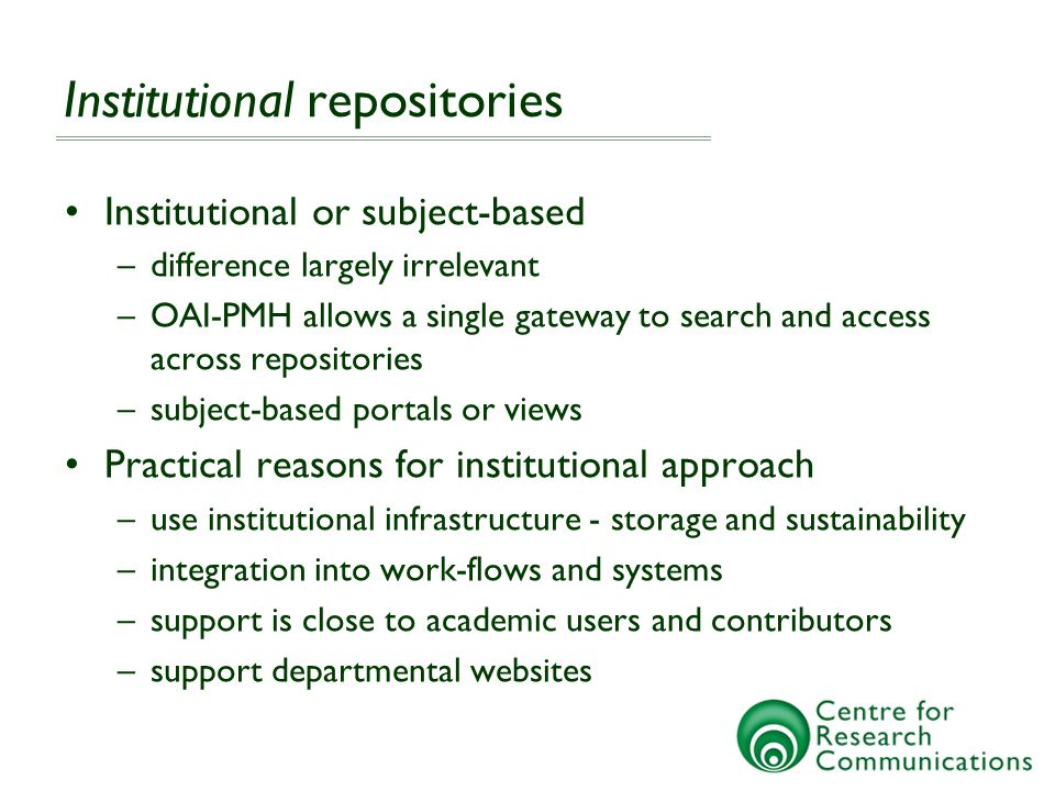 Institutional repositories Institutional or subject-based –difference largely irrelevant –OAI-PMH allows a single gateway to search and access across repositories –subject-based portals or views Practical reasons for institutional approach –use institutional infrastructure - storage and sustainability –integration into work-flows and systems –support is close to academic users and contributors –support departmental websites