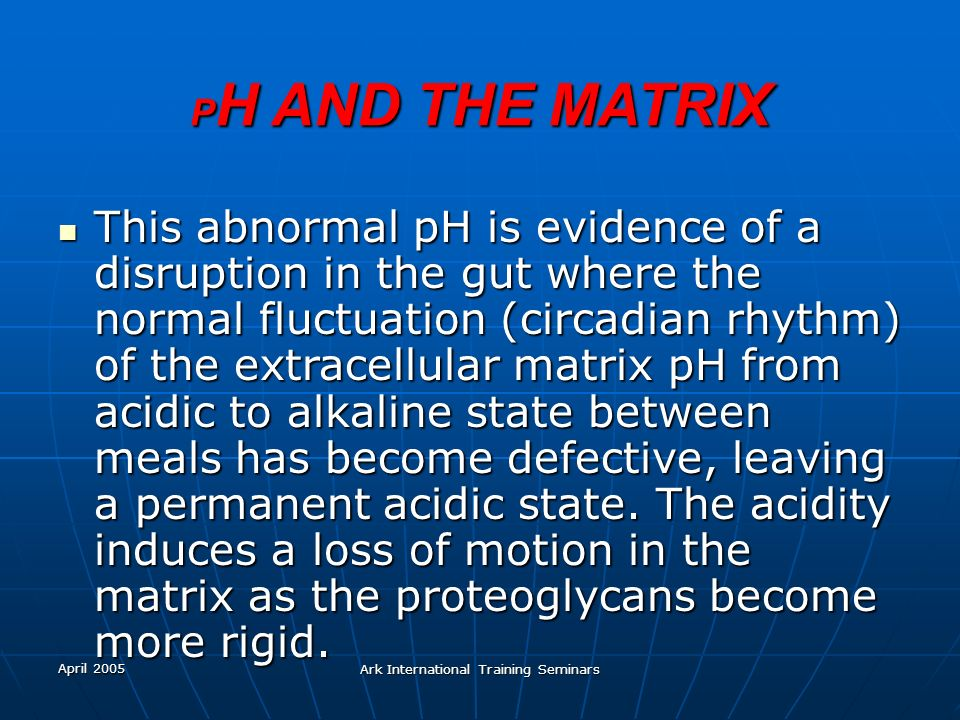 April 2005 Ark International Training Seminars P H AND THE MATRIX This abnormal pH is evidence of a disruption in the gut where the normal fluctuation
