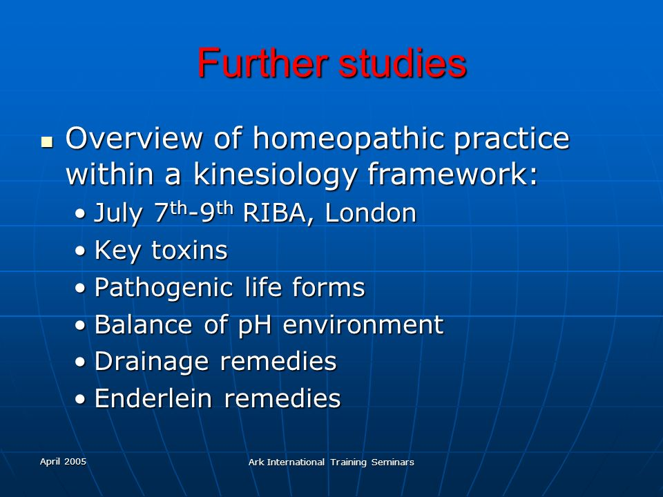 April 2005 Ark International Training Seminars Further studies Overview of homeopathic practice within a kinesiology framework: Overview of homeopathi