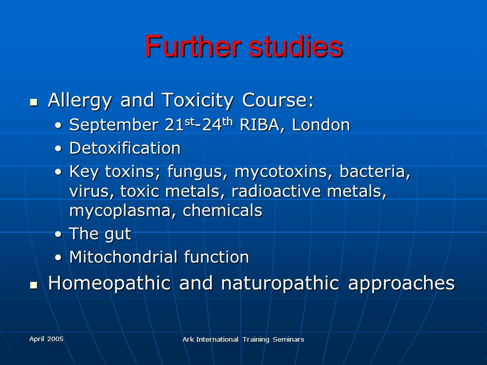 April 2005 Ark International Training Seminars Further studies Allergy and Toxicity Course: Allergy and Toxicity Course: September 21 st -24 th RIBA,