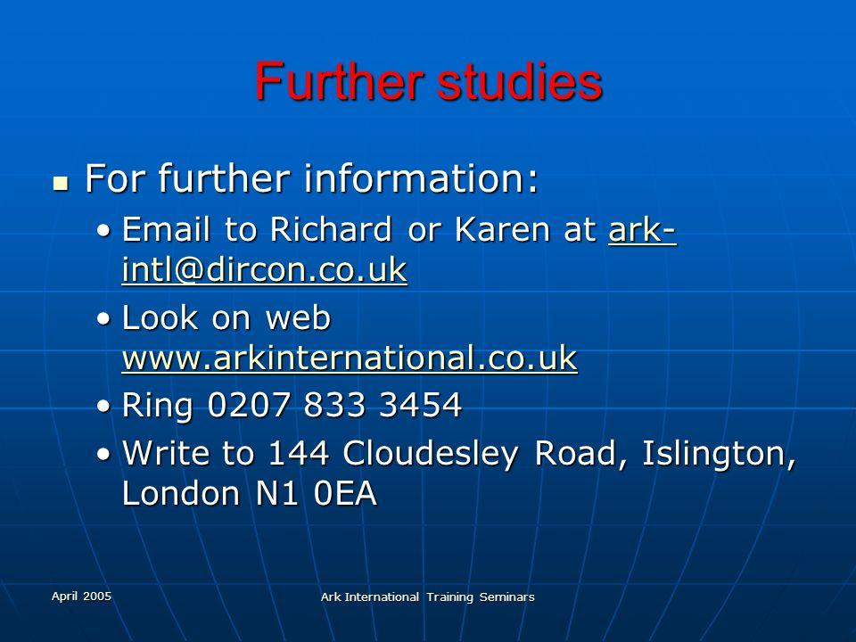 April 2005 Ark International Training Seminars Further studies For further information: For further information: Email to Richard or Karen at ark- int