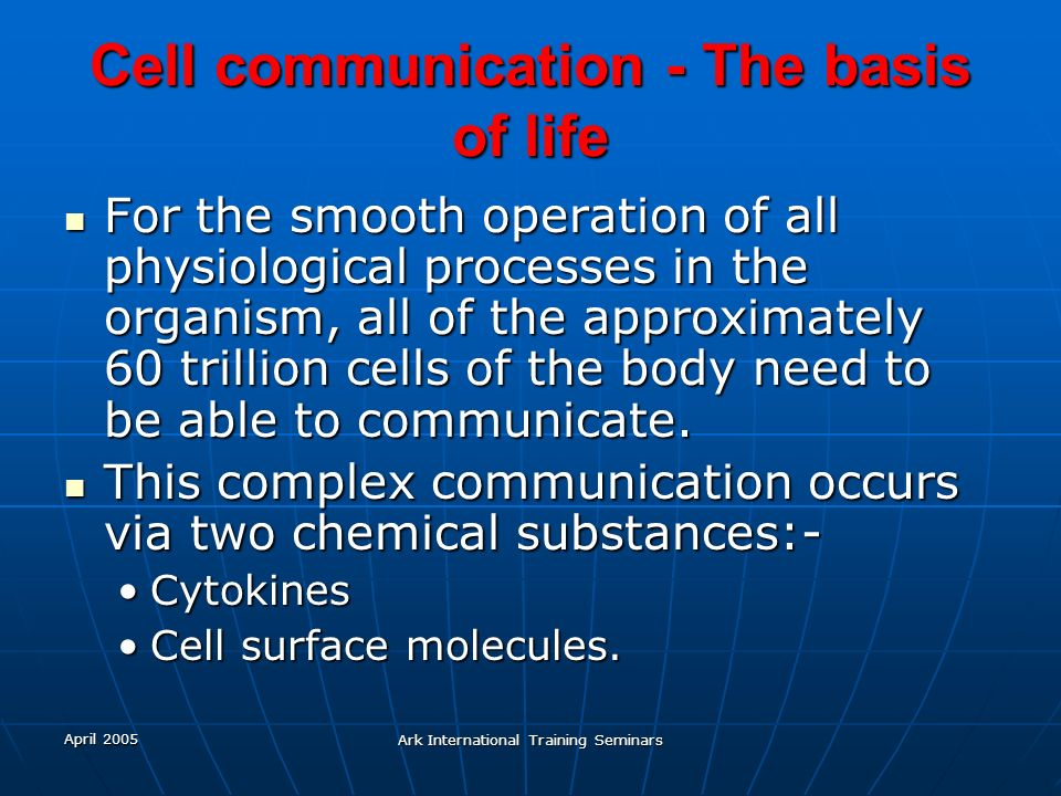 April 2005 Ark International Training Seminars Cell communication - The basis of life For the smooth operation of all physiological processes in the o