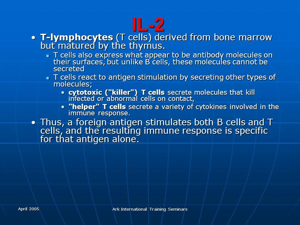 April 2005 Ark International Training Seminars IL-2 T-lymphocytes (T cells) derived from bone marrow but matured by the thymus.T-lymphocytes (T cells)