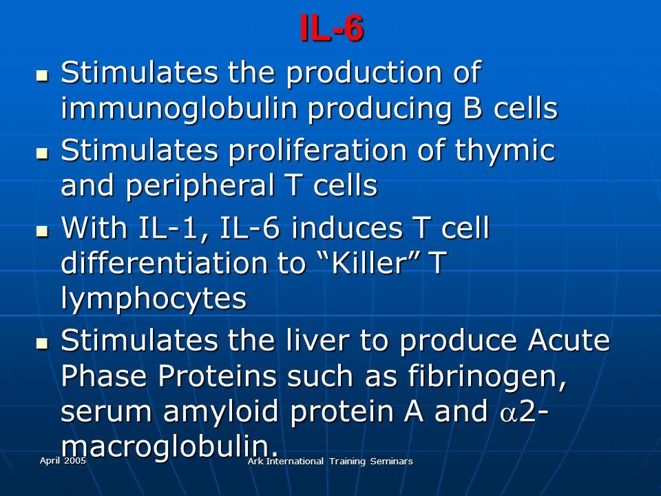 April 2005 Ark International Training SeminarsIL-6 Stimulates the production of immunoglobulin producing B cells Stimulates the production of immunogl