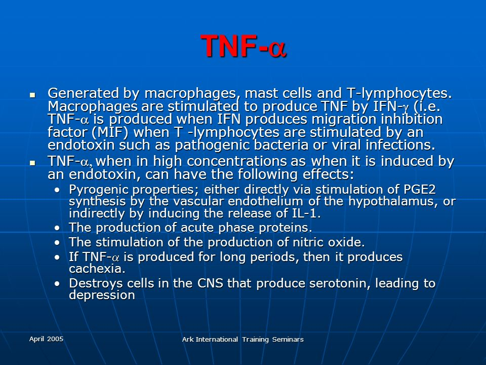 April 2005 Ark International Training Seminars TNF- TNF- Generated by macrophages, mast cells and T-lymphocytes. Macrophages are stimulated to produce
