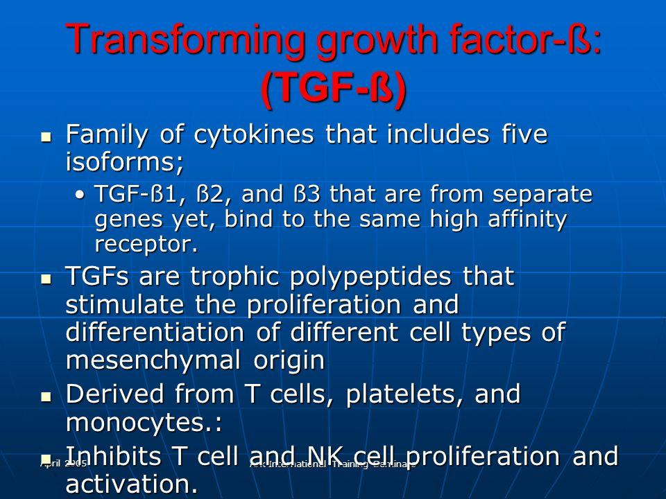 April 2005 Ark International Training Seminars Transforming growth factor-ß: (TGF-ß) Family of cytokines that includes five isoforms; Family of cytoki