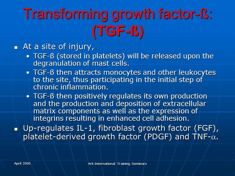 April 2005 Ark International Training Seminars Transforming growth factor-ß: (TGF-ß) At a site of injury, At a site of injury, TGF-ß (stored in platel