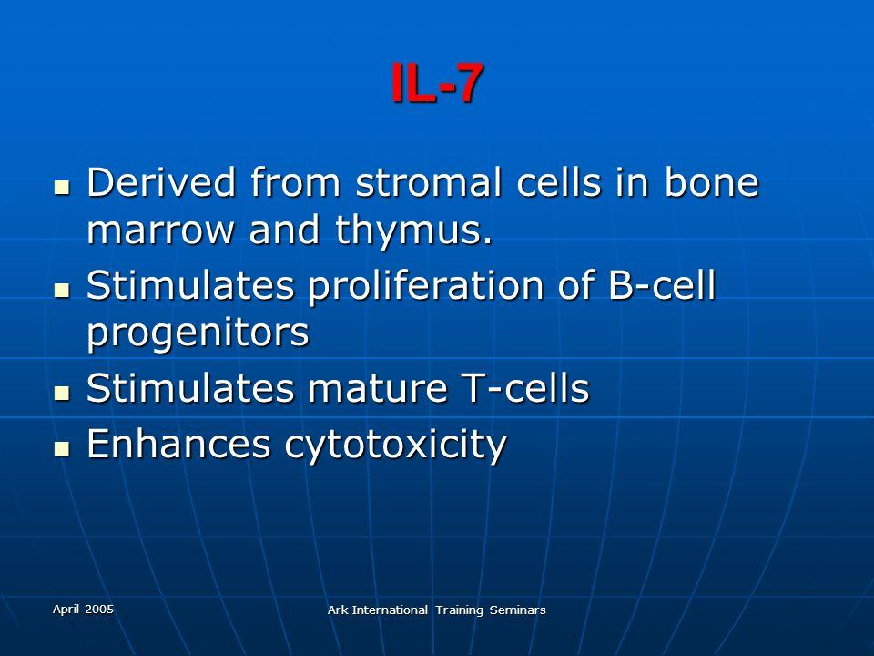 April 2005 Ark International Training Seminars IL-7 Derived from stromal cells in bone marrow and thymus. Derived from stromal cells in bone marrow an