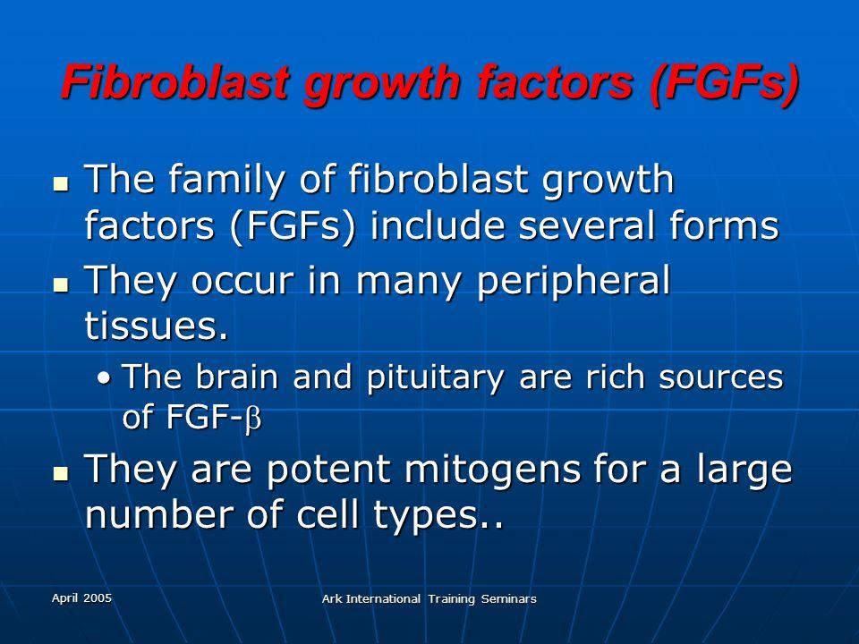 April 2005 Ark International Training Seminars Fibroblast growth factors (FGFs) The family of fibroblast growth factors (FGFs) include several forms T