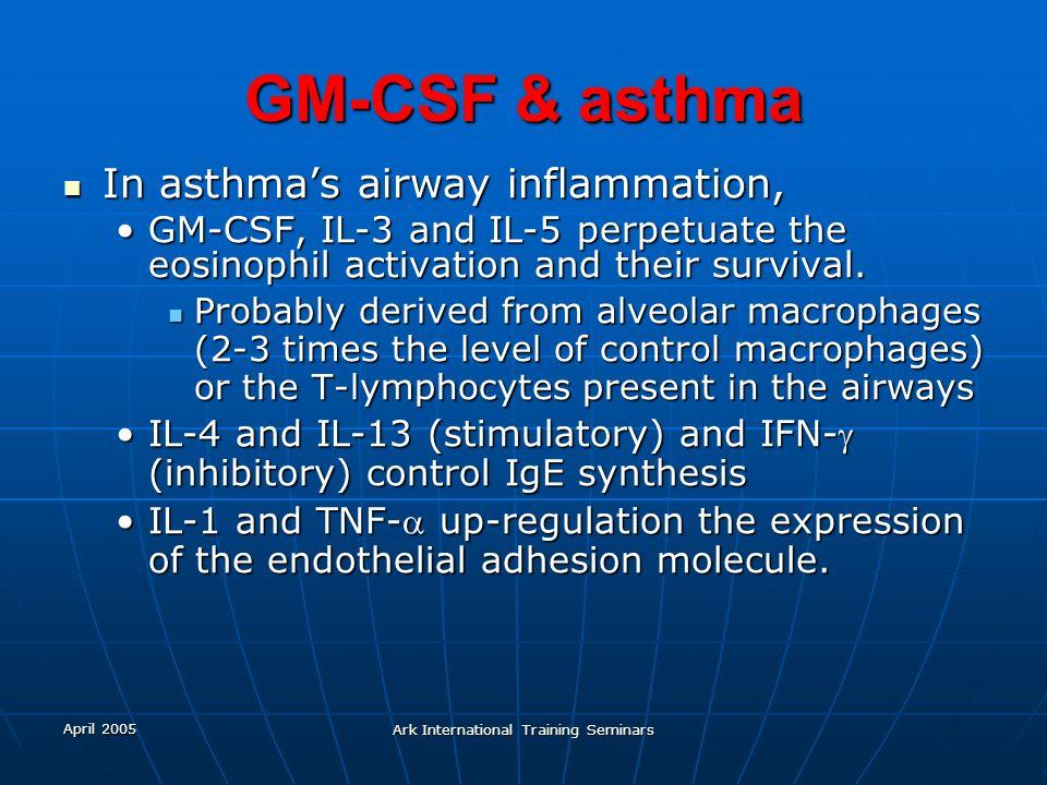 April 2005 Ark International Training Seminars GM-CSF & asthma In asthmas airway inflammation, In asthmas airway inflammation, GM-CSF, IL-3 and IL-5 p
