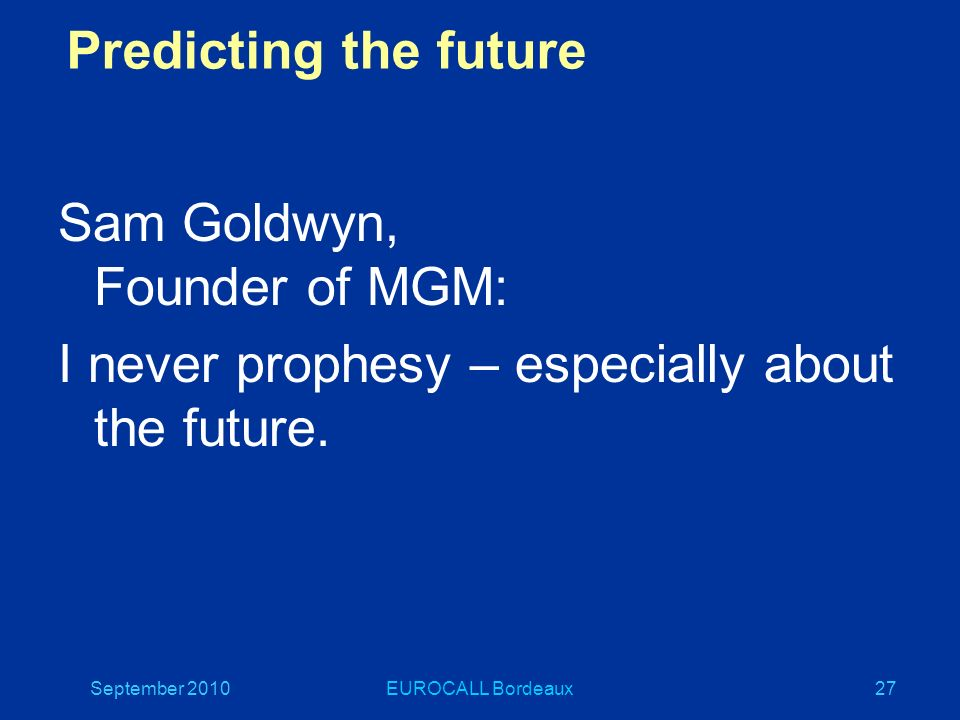 September 2010EUROCALL Bordeaux27 Predicting the future Sam Goldwyn, Founder of MGM: I never prophesy – especially about the future.