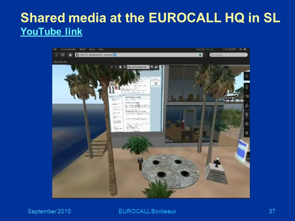 September 2010EUROCALL Bordeaux37 Shared media at the EUROCALL HQ in SL YouTube link YouTube link
