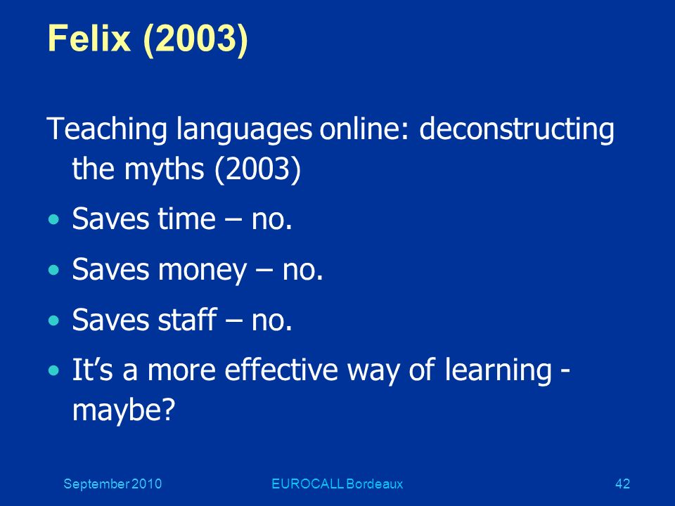 September 2010EUROCALL Bordeaux42 Felix (2003) Teaching languages online: deconstructing the myths (2003) Saves time – no.
