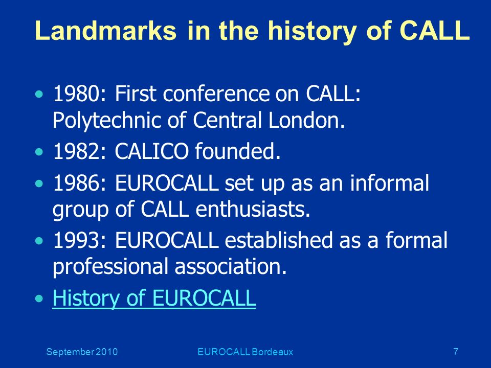 September 2010EUROCALL Bordeaux7 Landmarks in the history of CALL 1980: First conference on CALL: Polytechnic of Central London.