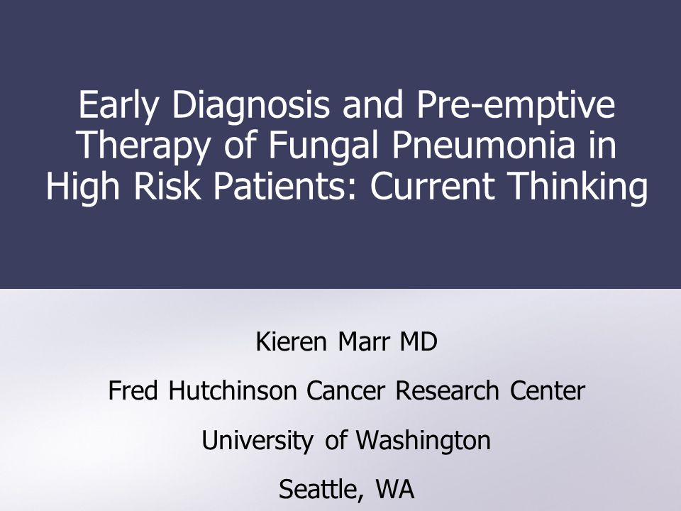 Early Diagnosis and Pre-emptive Therapy of Fungal Pneumonia in High Risk Patients: Current Thinking Kieren Marr MD Fred Hutchinson Cancer Research Cen