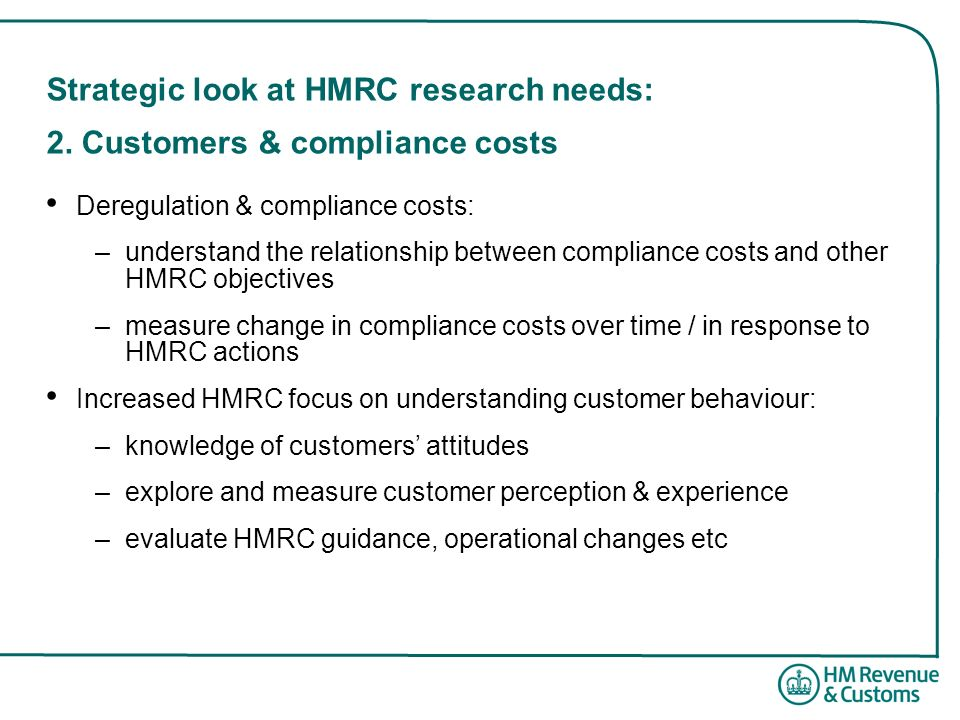 Strategic look at HMRC research needs: 2. Customers & compliance costs Deregulation & compliance costs: –understand the relationship between complianc