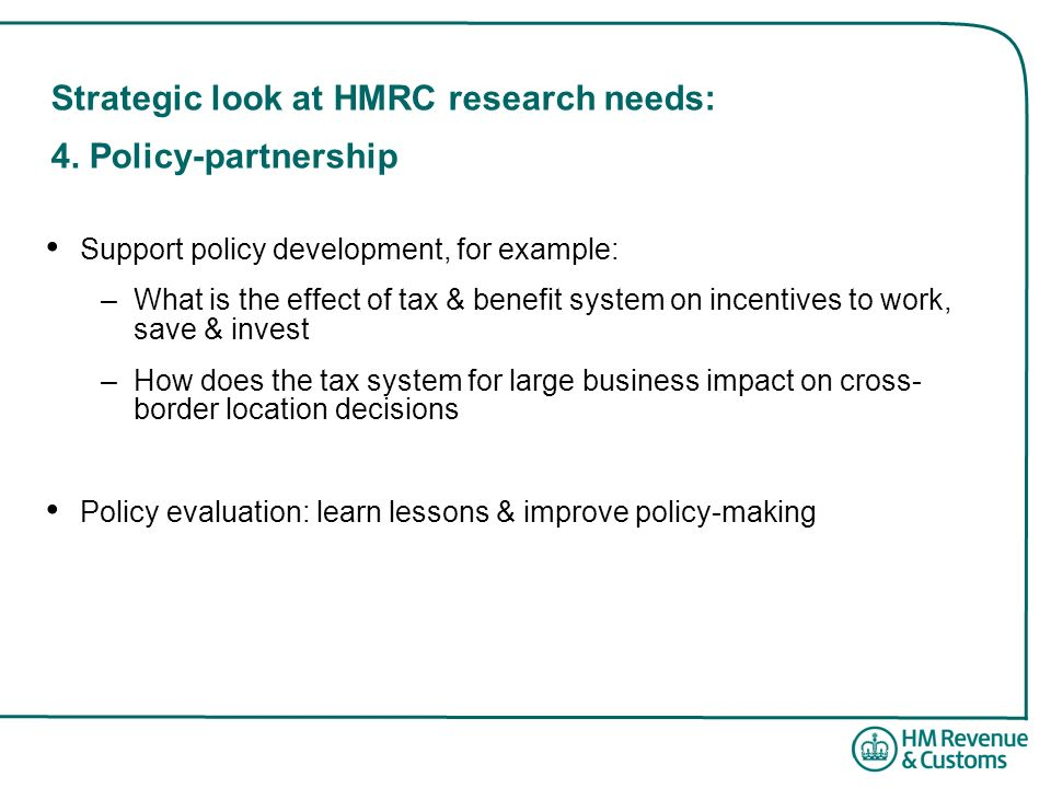 Strategic look at HMRC research needs: 4. Policy-partnership Support policy development, for example: –What is the effect of tax & benefit system on i
