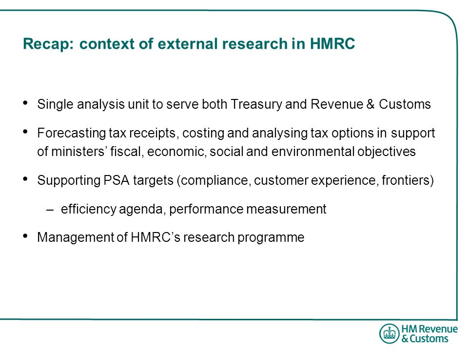 Recap: context of external research in HMRC Single analysis unit to serve both Treasury and Revenue & Customs Forecasting tax receipts, costing and an