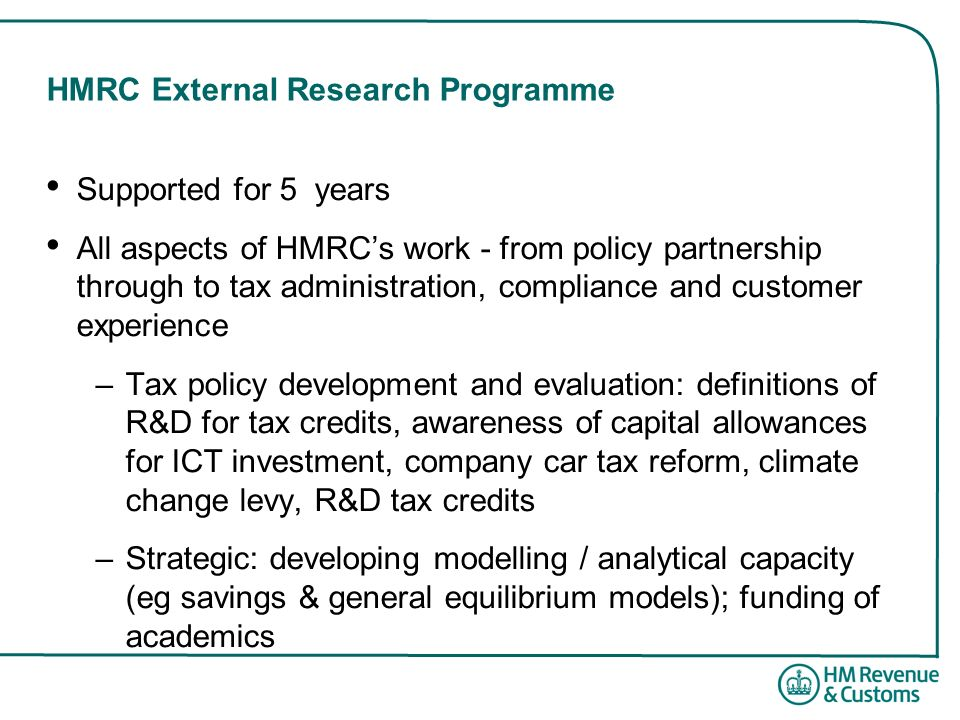 HMRC External Research Programme Supported for 5 years All aspects of HMRCs work - from policy partnership through to tax administration, compliance a