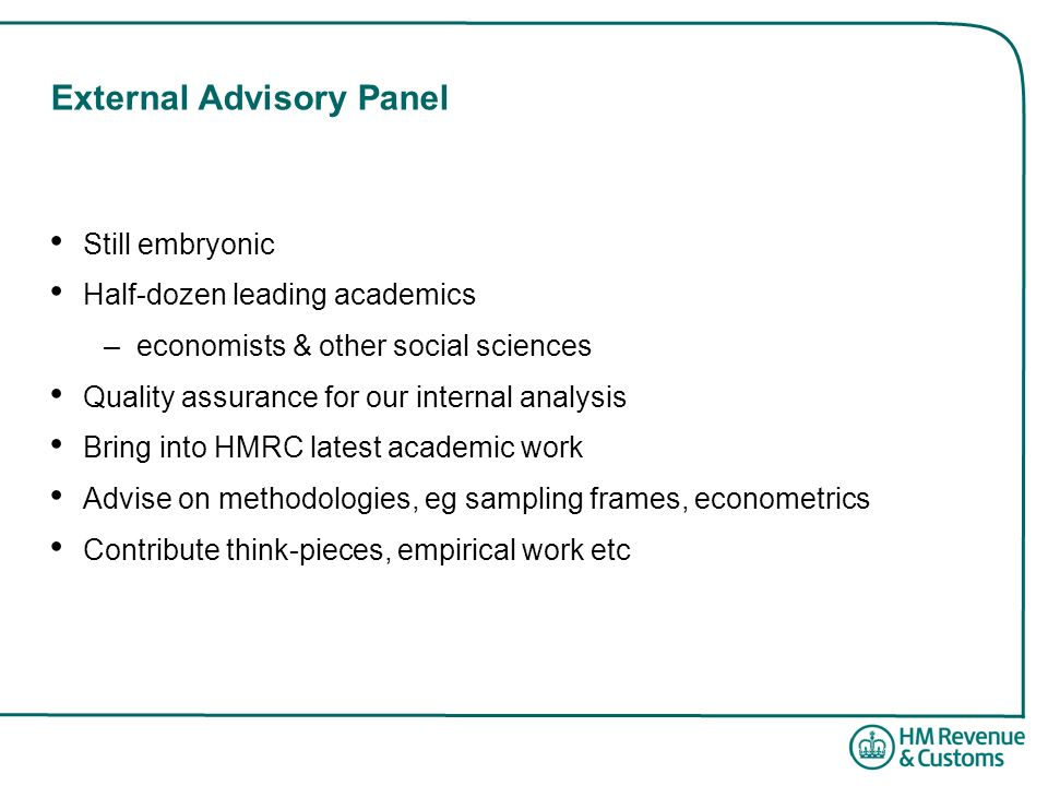 External Advisory Panel Still embryonic Half-dozen leading academics –economists & other social sciences Quality assurance for our internal analysis B