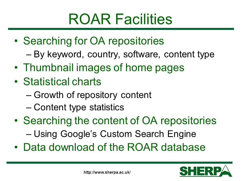 ROAR Facilities Searching for OA repositories –By keyword, country, software, content type Thumbnail images of home pages Statistical charts –Growth of repository content –Content type statistics Searching the content of OA repositories –Using Googles Custom Search Engine Data download of the ROAR database