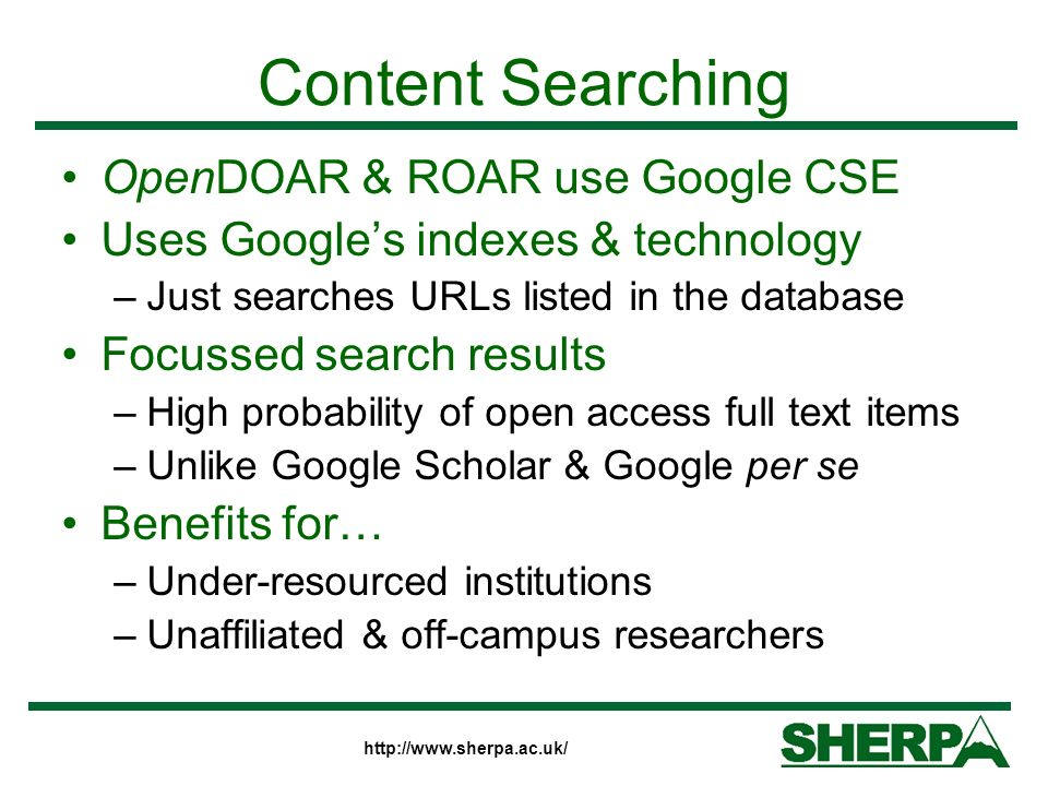http://www.sherpa.ac.uk/ Content Searching OpenDOAR & ROAR use Google CSE Uses Googles indexes & technology –Just searches URLs listed in the database Focussed search results –High probability of open access full text items –Unlike Google Scholar & Google per se Benefits for… –Under-resourced institutions –Unaffiliated & off-campus researchers