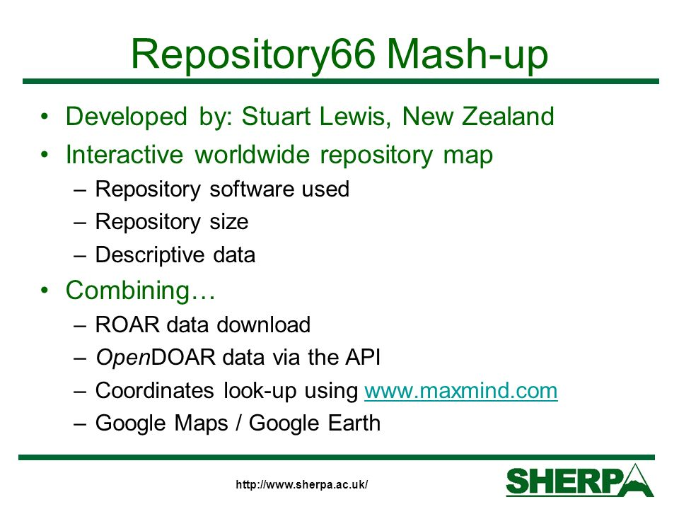 Repository66 Mash-up Developed by: Stuart Lewis, New Zealand Interactive worldwide repository map –Repository software used –Repository size –Descriptive data Combining… –ROAR data download –OpenDOAR data via the API –Coordinates look-up using www.maxmind.comwww.maxmind.com –Google Maps / Google Earth