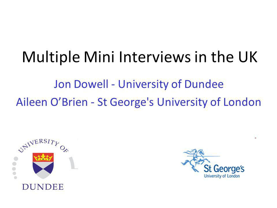 Multiple Mini Interviews in the UK Jon Dowell - University of Dundee Aileen OBrien - St George's University of London