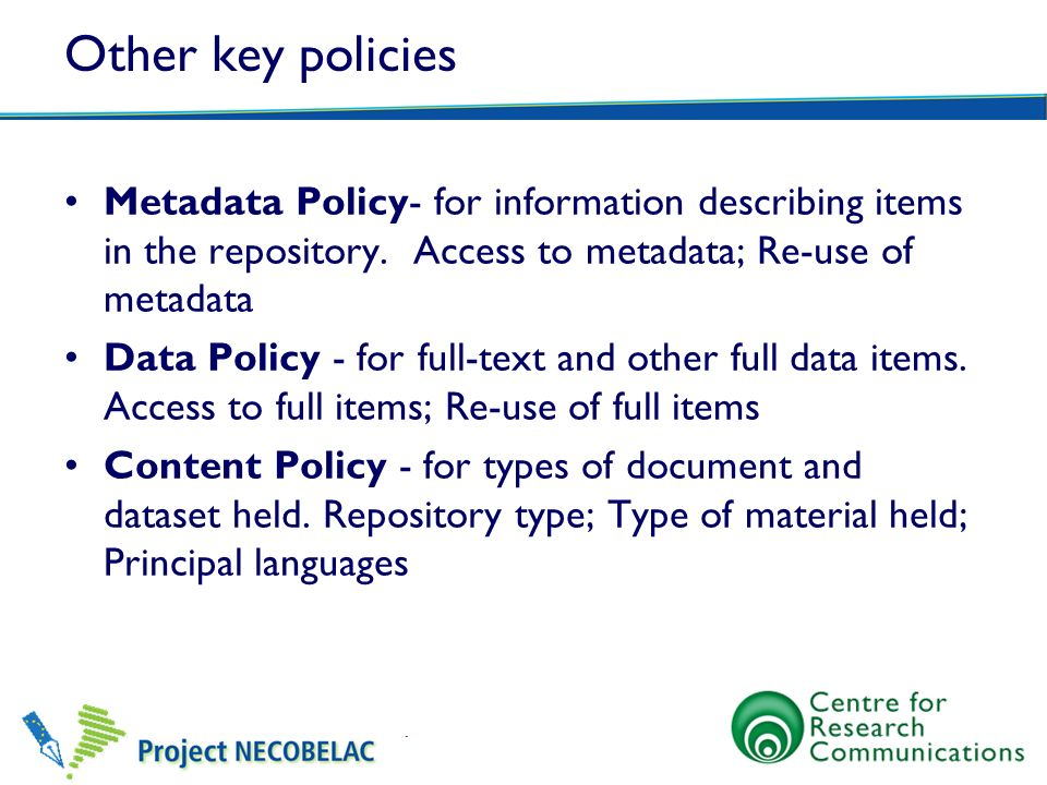 Other key policies Metadata Policy- for information describing items in the repository. Access to metadata; Re-use of metadata Data Policy - for full-