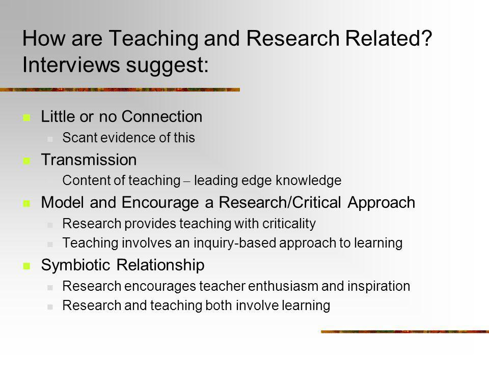 How are Teaching and Research Related? Interviews suggest: Little or no Connection Scant evidence of this Transmission Content of teaching – leading e