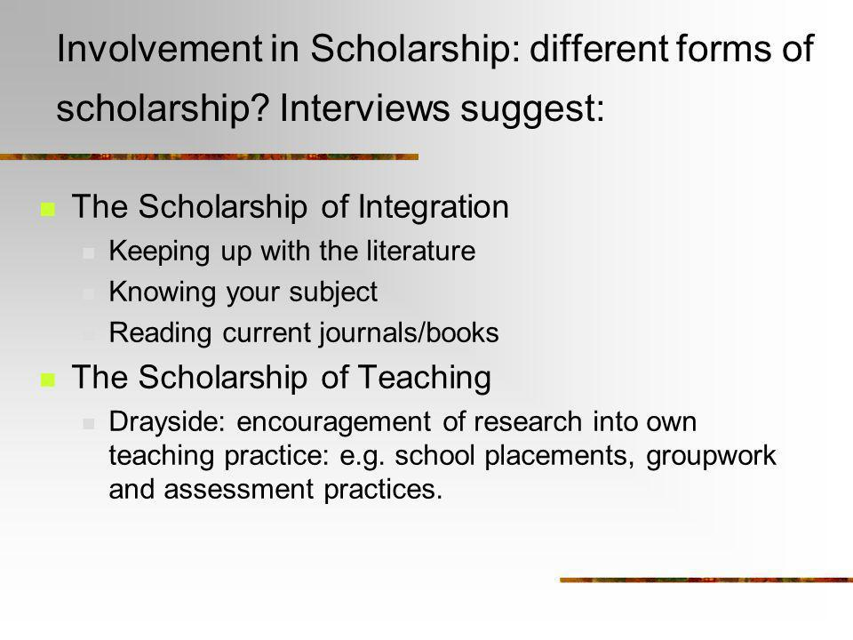 Involvement in Scholarship: different forms of scholarship? Interviews suggest: The Scholarship of Integration Keeping up with the literature Knowing