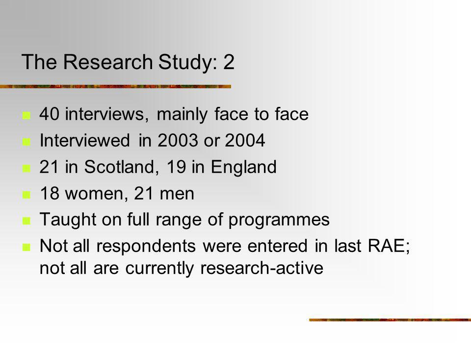 The Research Study: 2 40 interviews, mainly face to face Interviewed in 2003 or 2004 21 in Scotland, 19 in England 18 women, 21 men Taught on full ran