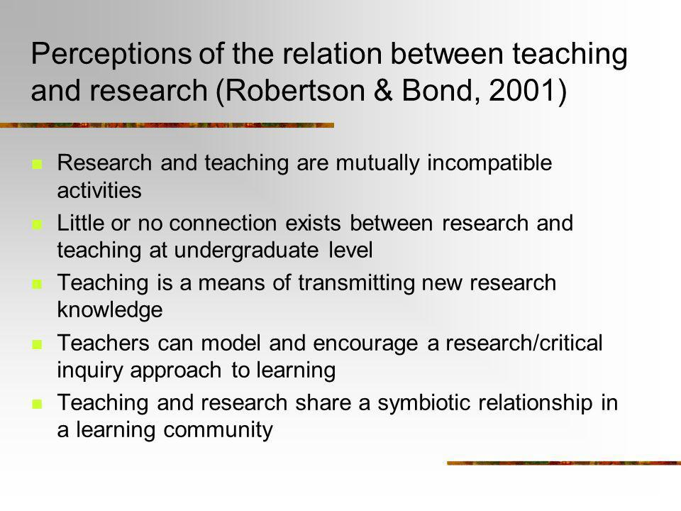 Perceptions of the relation between teaching and research (Robertson & Bond, 2001) Research and teaching are mutually incompatible activities Little o